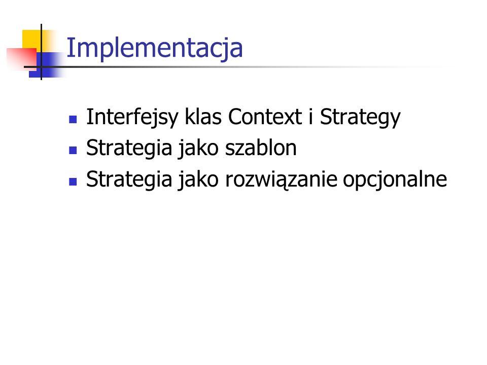 Implementacja Interfejsy klas Context i Strategy Strategia jako szablon Strategia jako rozwiązanie opcjonalne