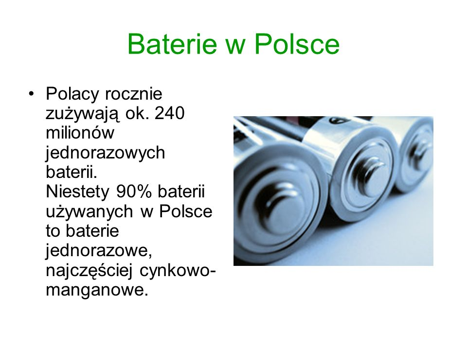 Baterie w Polsce Polacy rocznie zużywają ok. 240 milionów jednorazowych baterii. Niestety 90% baterii używanych w Polsce to baterie jednorazowe, najcz
