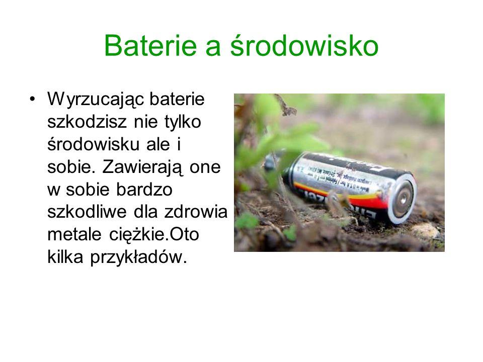 Baterie a środowisko Wyrzucając baterie szkodzisz nie tylko środowisku ale i sobie. Zawierają one w sobie bardzo szkodliwe dla zdrowia metale ciężkie.