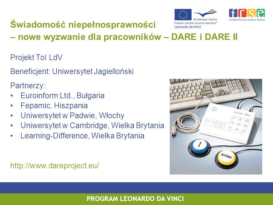 PROGRAM LEONARDO DA VINCI Świadomość niepełnosprawności – nowe wyzwanie dla pracowników – DARE i DARE II Projekt ToI LdV Beneficjent: Uniwersytet Jagielloński Partnerzy: Euroinform Ltd., Bułgaria Fepamic, Hiszpania Uniwersytet w Padwie, Włochy Uniwersytet w Cambridge, Wielka Brytania Learning-Difference, Wielka Brytania http://www.dareproject.eu/