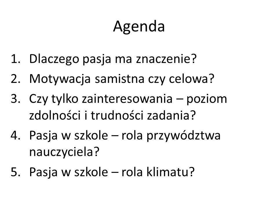 Agenda 1.Dlaczego pasja ma znaczenie? 2.Motywacja samistna czy celowa? 3.Czy tylko zainteresowania – poziom zdolności i trudności zadania? 4.Pasja w s