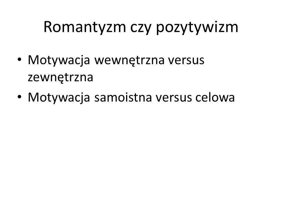 Romantyzm czy pozytywizm Motywacja wewnętrzna versus zewnętrzna Motywacja samoistna versus celowa