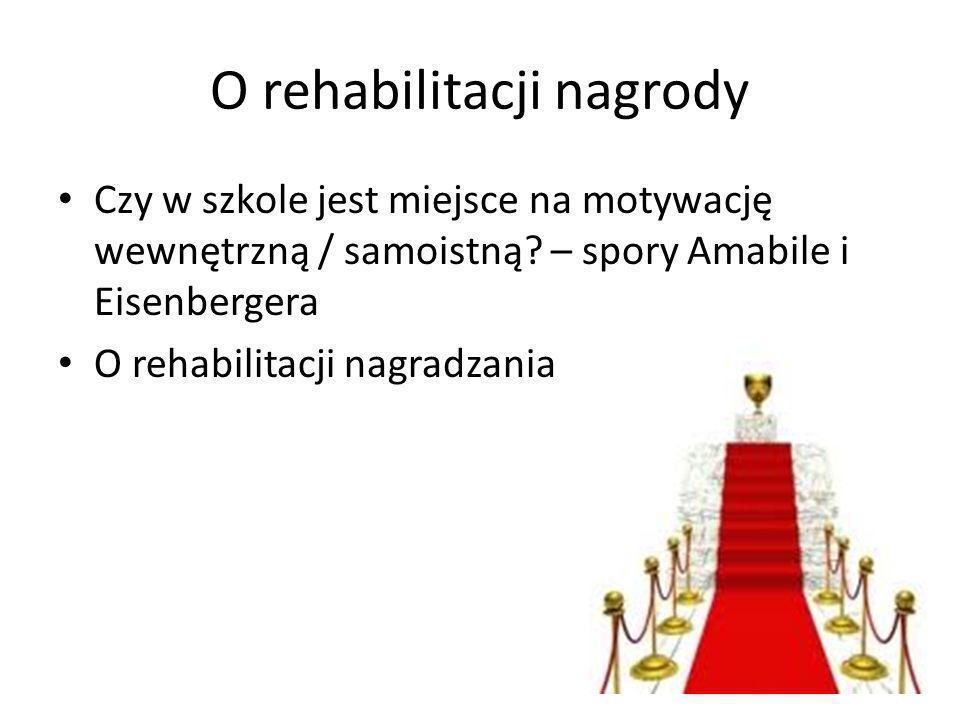 O rehabilitacji nagrody Czy w szkole jest miejsce na motywację wewnętrzną / samoistną? – spory Amabile i Eisenbergera O rehabilitacji nagradzania