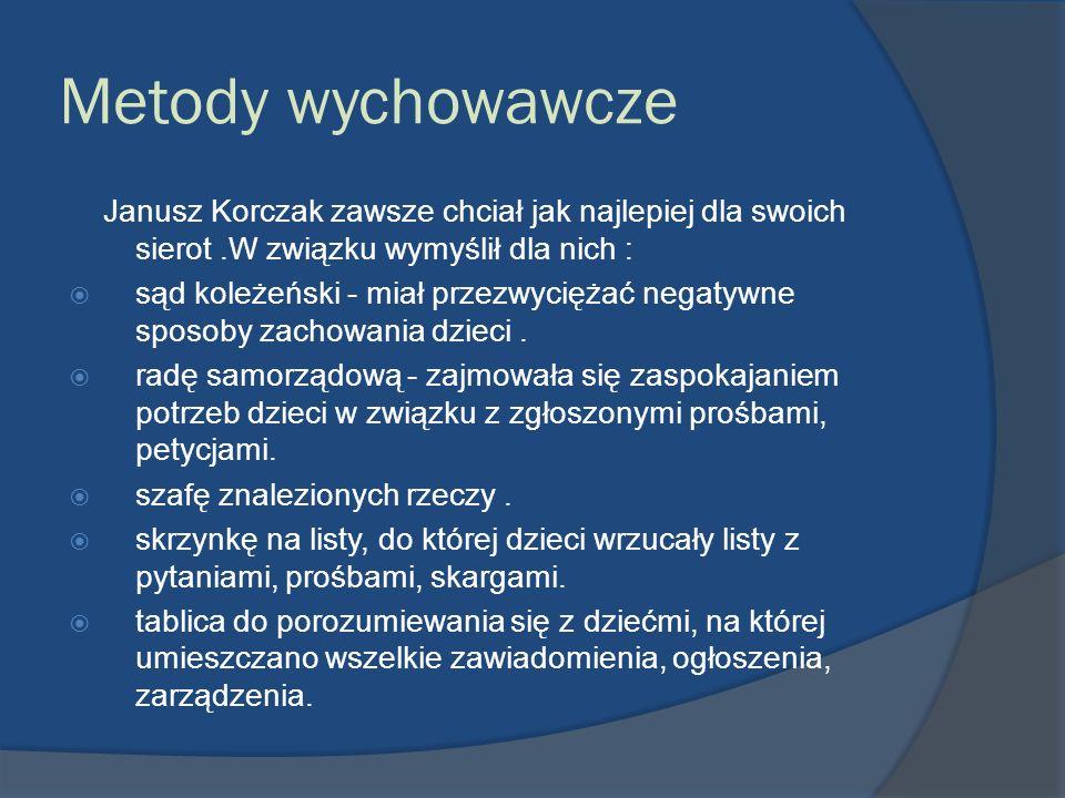 Metody wychowawcze Janusz Korczak zawsze chciał jak najlepiej dla swoich sierot.W związku wymyślił dla nich : sąd koleżeński - miał przezwyciężać nega