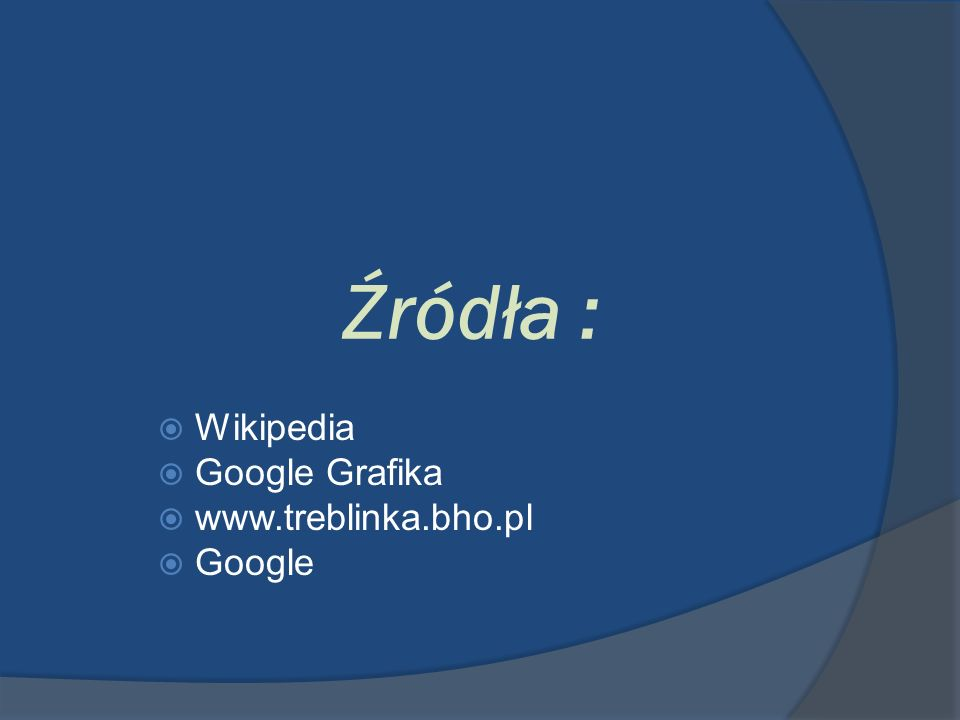 Źródła : Wikipedia Google Grafika www.treblinka.bho.pl Google