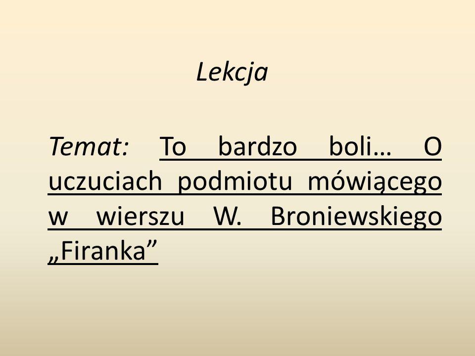 Temat: To bardzo boli… O uczuciach podmiotu mówiącego w wierszu W. Broniewskiego Firanka Lekcja