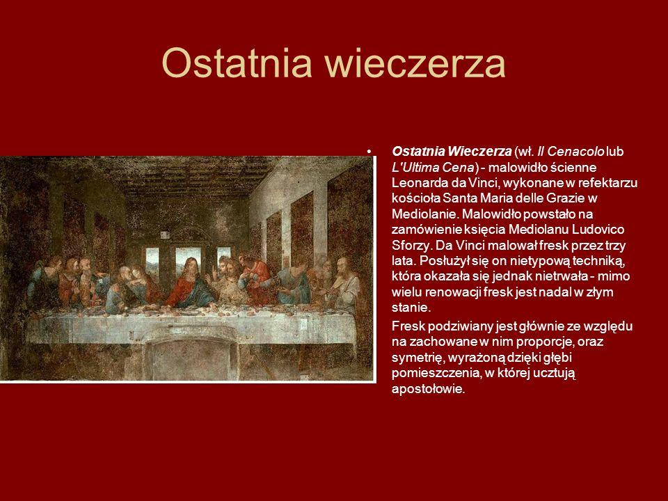 Ostatnia wieczerza Ostatnia Wieczerza (wł. Il Cenacolo lub L'Ultima Cena) - malowidło ścienne Leonarda da Vinci, wykonane w refektarzu kościoła Santa