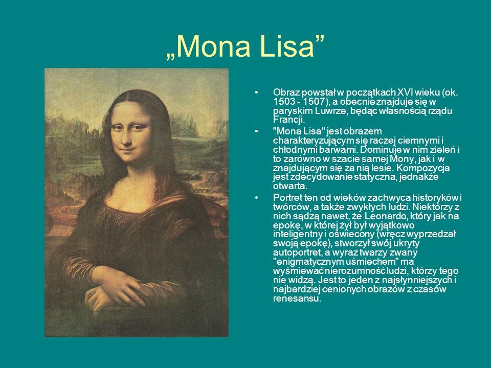 Mona Lisa Obraz powstał w początkach XVI wieku (ok. 1503 - 1507), a obecnie znajduje się w paryskim Luwrze, będąc własnością rządu Francji.