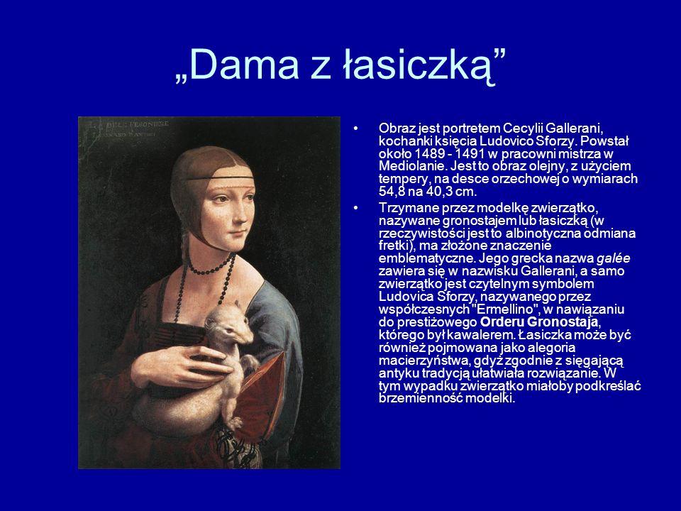 Dama z łasiczką Obraz jest portretem Cecylii Gallerani, kochanki księcia Ludovico Sforzy. Powstał około 1489 - 1491 w pracowni mistrza w Mediolanie. J
