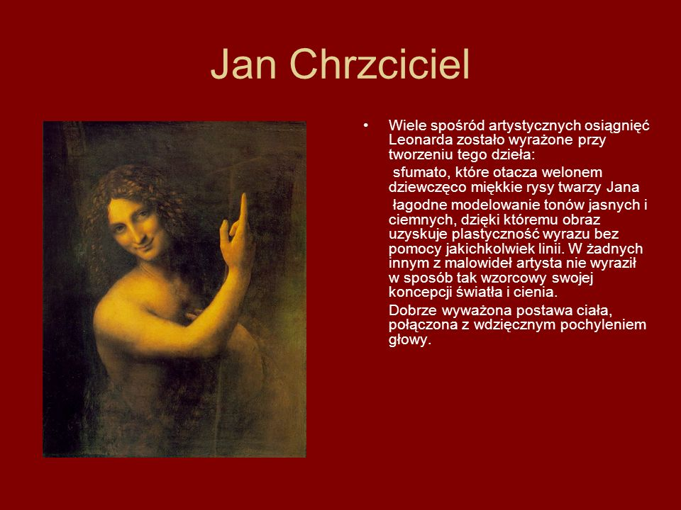 Jan Chrzciciel Wiele spośród artystycznych osiągnięć Leonarda zostało wyrażone przy tworzeniu tego dzieła: sfumato, które otacza welonem dziewczęco mi