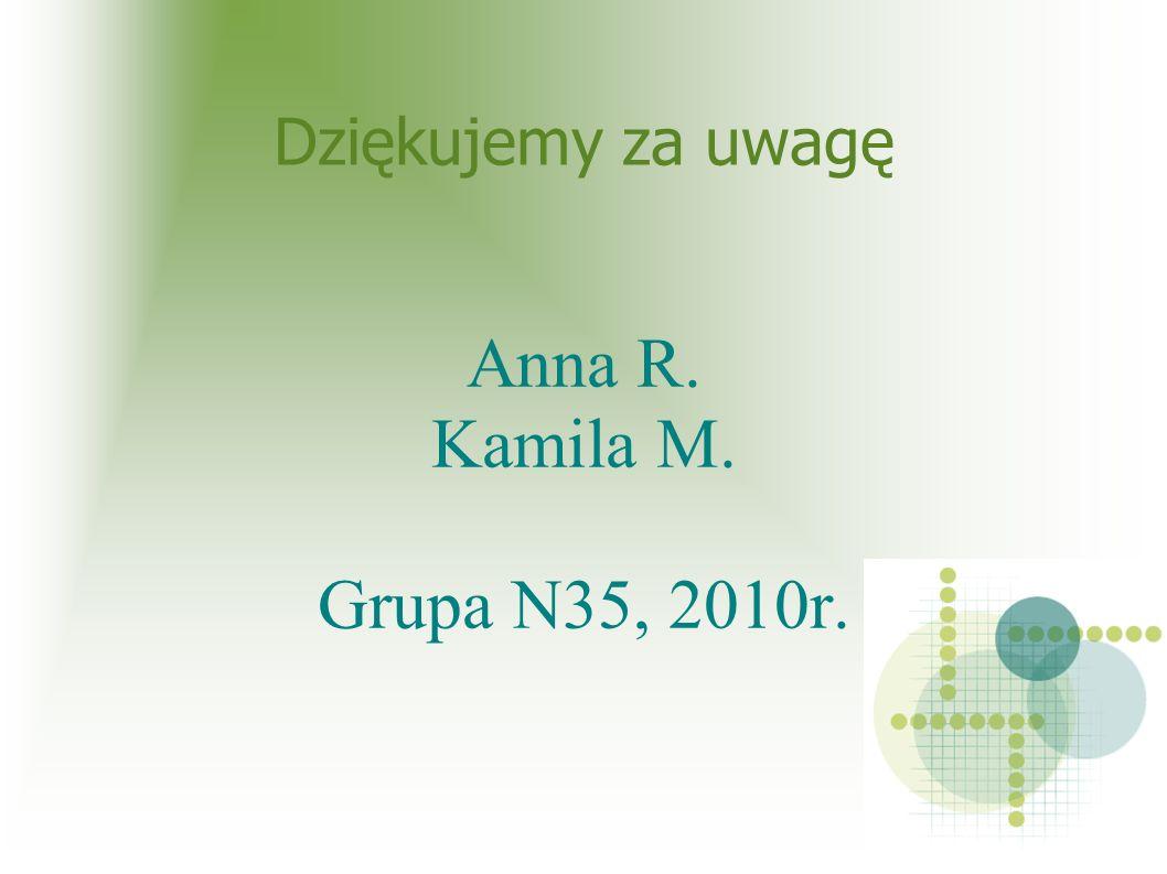 Dziękujemy za uwagę Anna R. Kamila M. Grupa N35, 2010r.