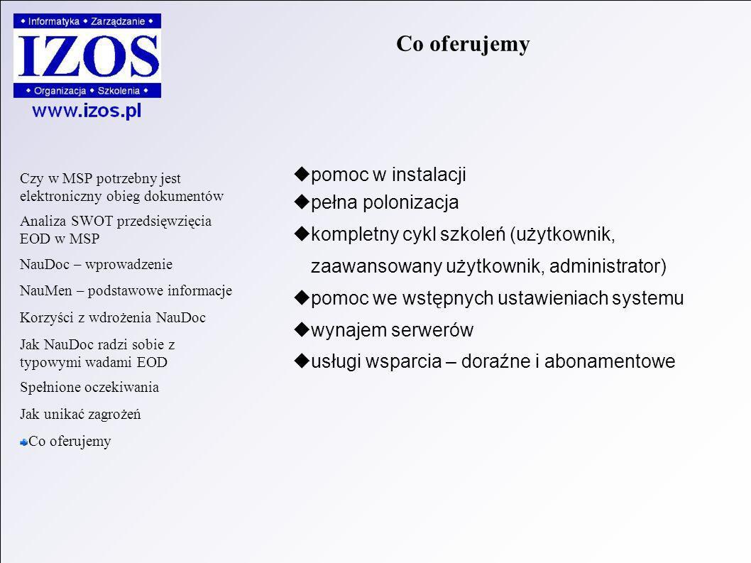 pomoc w instalacji pełna polonizacja kompletny cykl szkoleń (użytkownik, zaawansowany użytkownik, administrator) pomoc we wstępnych ustawieniach systemu wynajem serwerów usługi wsparcia – doraźne i abonamentowe Co oferujemy Czy w MSP potrzebny jest elektroniczny obieg dokumentów Analiza SWOT przedsięwzięcia EOD w MSP NauDoc – wprowadzenie NauMen – podstawowe informacje Korzyści z wdrożenia NauDoc Jak NauDoc radzi sobie z typowymi wadami EOD Spełnione oczekiwania Jak unikać zagrożeń Co oferujemy