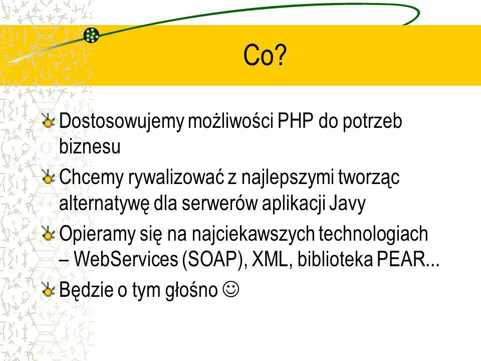 Co? Dostosowujemy możliwości PHP do potrzeb biznesu Chcemy rywalizować z najlepszymi tworząc alternatywę dla serwerów aplikacji Javy Opieramy się na n