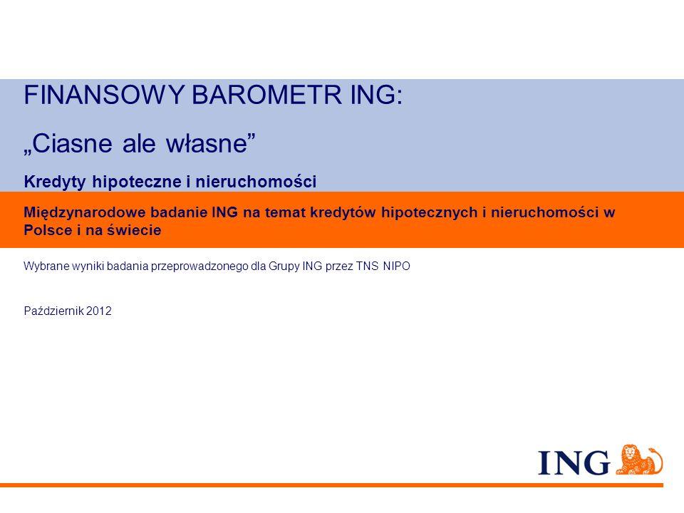 FINANSOWY BAROMETR ING: Ciasne ale własne Kredyty hipoteczne i nieruchomości Wybrane wyniki badania przeprowadzonego dla Grupy ING przez TNS NIPO Paźd