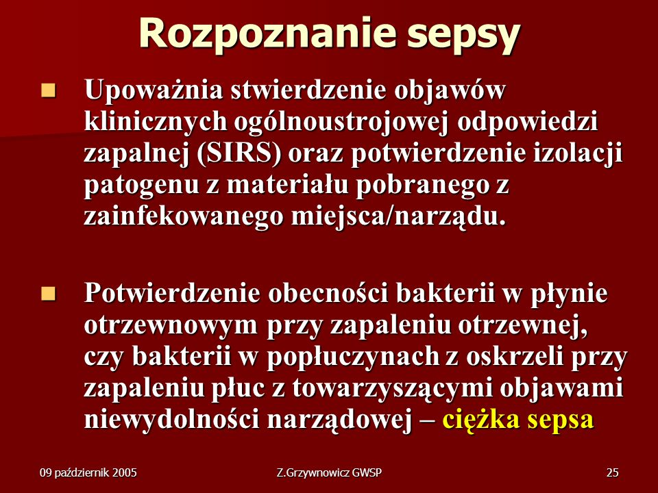09 październik 2005Z.Grzywnowicz GWSP25 Rozpoznanie sepsy Upoważnia stwierdzenie objawów klinicznych ogólnoustrojowej odpowiedzi zapalnej (SIRS) oraz