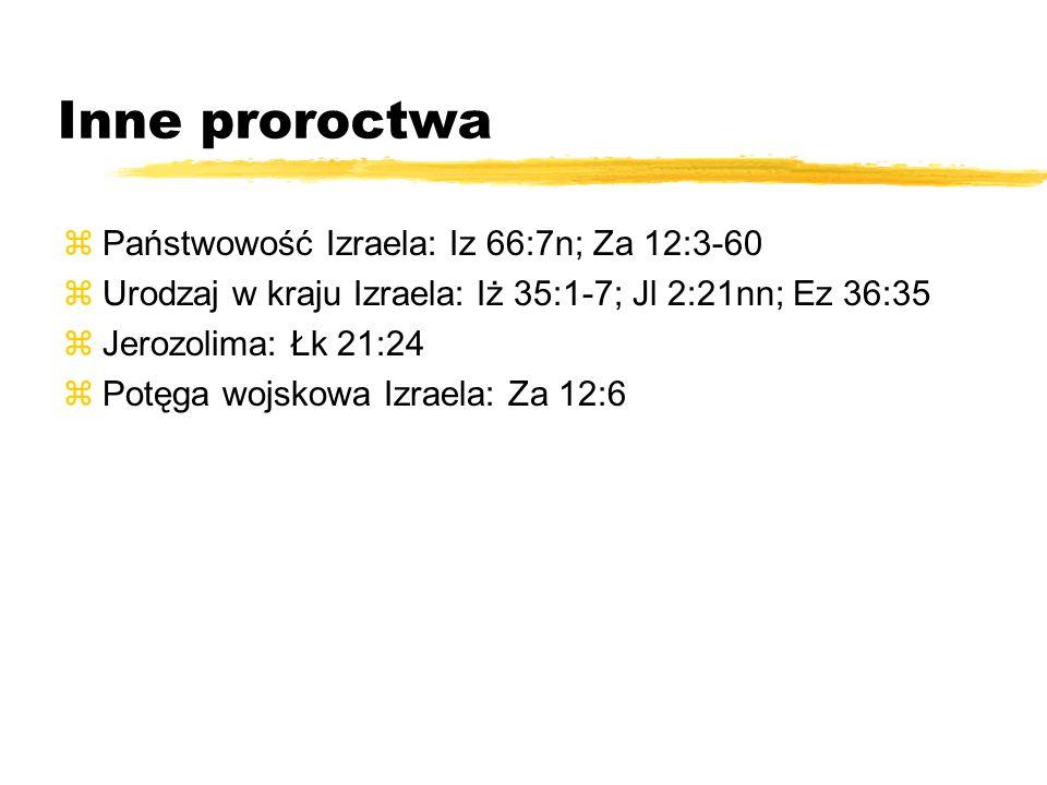 Inne proroctwa zPaństwowość Izraela: Iz 66:7n; Za 12:3-60 zUrodzaj w kraju Izraela: Iż 35:1-7; Jl 2:21nn; Ez 36:35 zJerozolima: Łk 21:24 zPotęga wojsk