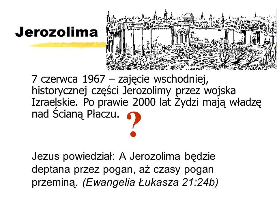 Jerozolima Jezus powiedział: A Jerozolima będzie deptana przez pogan, aż czasy pogan przeminą. (Ewangelia Łukasza 21:24b) 7 czerwca 1967 – zajęcie wsc