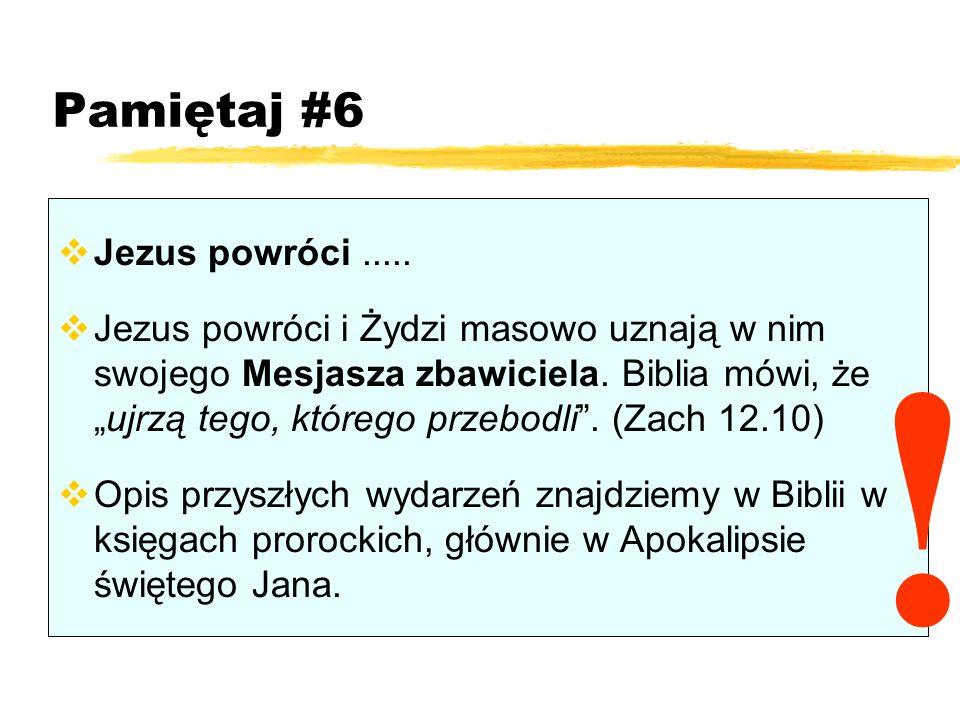 Pamiętaj #6 Jezus powróci..... Jezus powróci i Żydzi masowo uznają w nim swojego Mesjasza zbawiciela. Biblia mówi, żeujrzą tego, którego przebodli. (Z