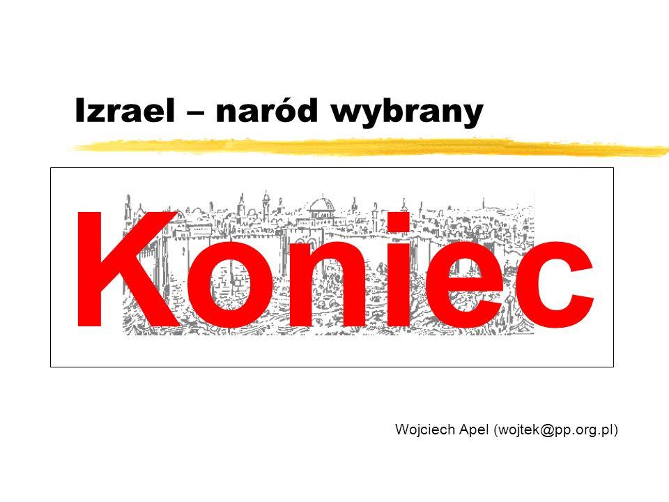 Izrael – naród wybrany Wojciech Apel (wojtek@pp.org.pl) Koniec