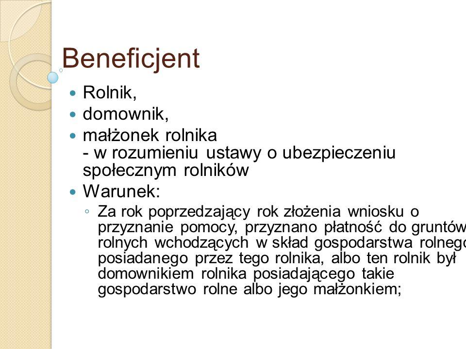 Beneficjent Rolnik, domownik, małżonek rolnika - w rozumieniu ustawy o ubezpieczeniu społecznym rolników Warunek: Za rok poprzedzający rok złożenia wn