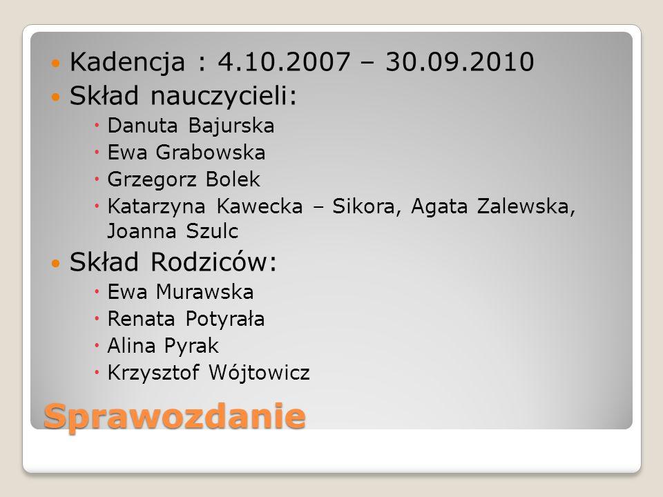 Sprawozdanie Kadencja : 4.10.2007 – 30.09.2010 Skład nauczycieli: Danuta Bajurska Ewa Grabowska Grzegorz Bolek Katarzyna Kawecka – Sikora, Agata Zalew