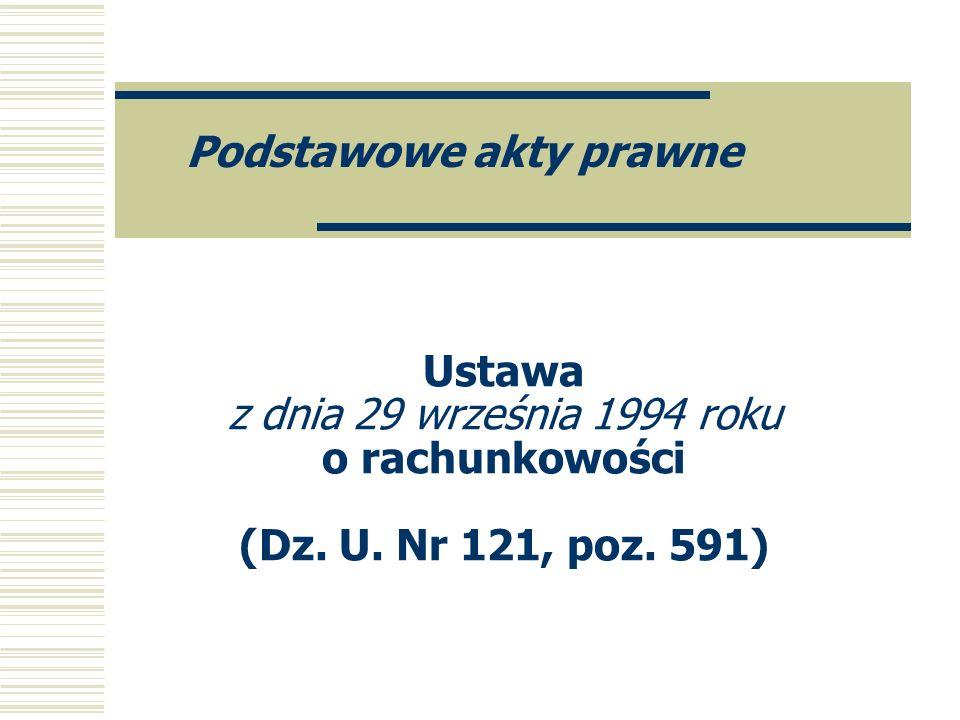 Ustawa z dnia 29 września 1994 roku o rachunkowości (Dz. U. Nr 121, poz. 591) Podstawowe akty prawne