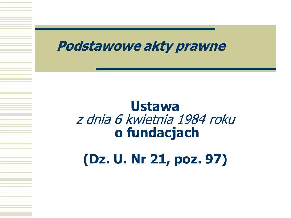 Ustawa z dnia 6 kwietnia 1984 roku o fundacjach (Dz. U. Nr 21, poz. 97) Podstawowe akty prawne