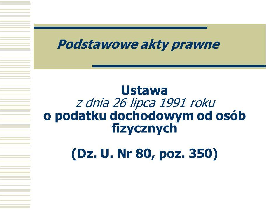 Ustawa z dnia 26 lipca 1991 roku o podatku dochodowym od osób fizycznych (Dz. U. Nr 80, poz. 350) Podstawowe akty prawne