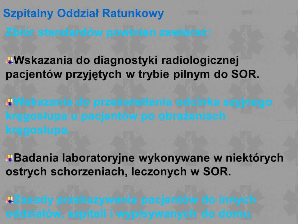 Szpitalny Oddział Ratunkowy Zbiór standardów powinien zawierać: Wskazania do diagnostyki radiologicznej pacjentów przyjętych w trybie pilnym do SOR. W