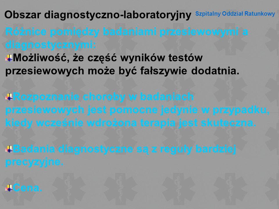 Obszar diagnostyczno-laboratoryjny Szpitalny Oddział Ratunkowy Różnice pomiędzy badaniami przesiewowymi a diagnostycznymi: Możliwość, że część wyników