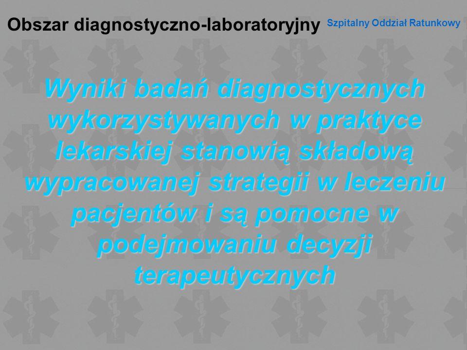 Obszar diagnostyczno-laboratoryjny Szpitalny Oddział Ratunkowy Wyniki badań diagnostycznych wykorzystywanych w praktyce lekarskiej stanowią składową w