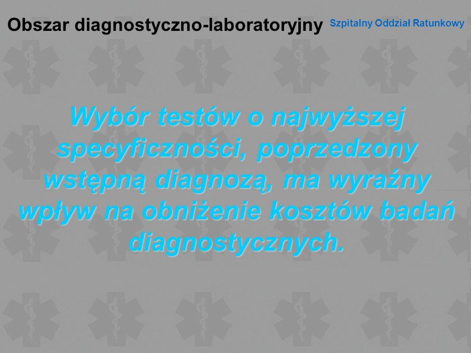 Obszar diagnostyczno-laboratoryjny Szpitalny Oddział Ratunkowy Wybór testów o najwyższej specyficzności, poprzedzony wstępną diagnozą, ma wyraźny wpły
