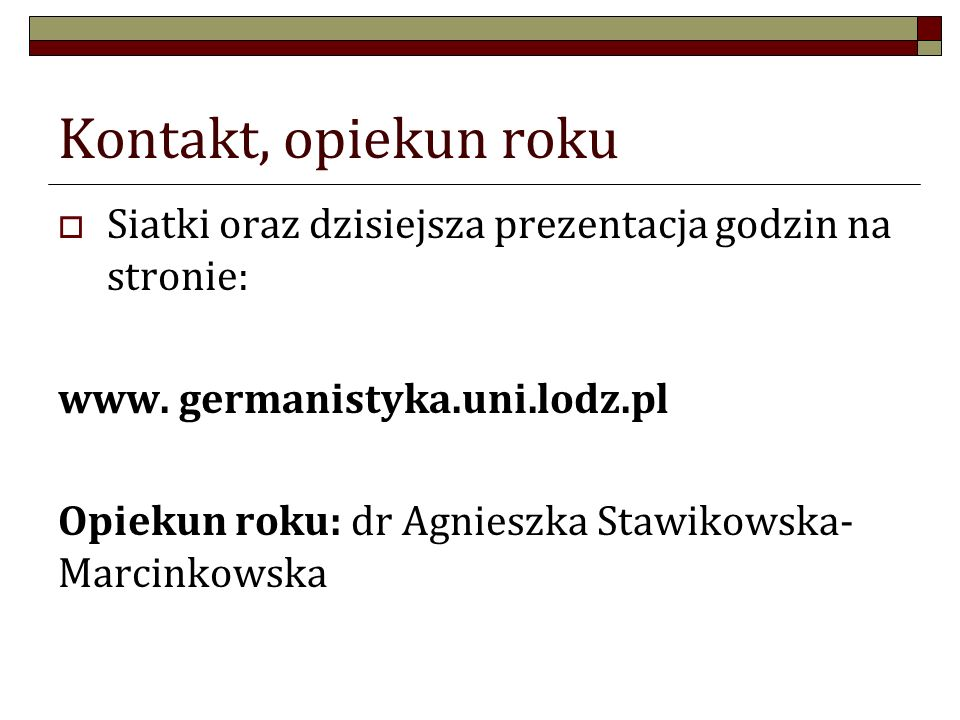 Kontakt, opiekun roku Siatki oraz dzisiejsza prezentacja godzin na stronie: www. germanistyka.uni.lodz.pl Opiekun roku: dr Agnieszka Stawikowska- Marc
