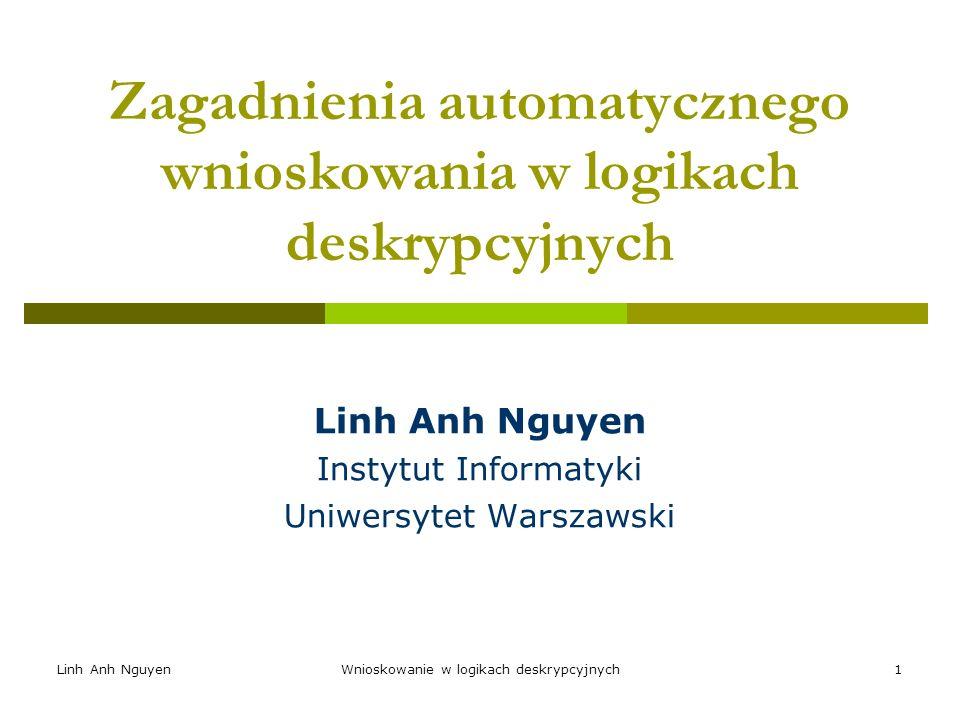 Linh Anh NguyenWnioskowanie w logikach deskrypcyjnych1 Zagadnienia automatycznego wnioskowania w logikach deskrypcyjnych Linh Anh Nguyen Instytut Info