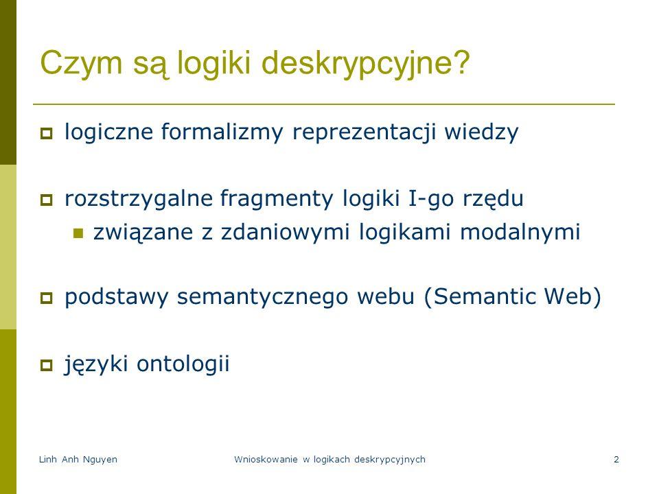 Linh Anh NguyenWnioskowanie w logikach deskrypcyjnych2 Czym są logiki deskrypcyjne? logiczne formalizmy reprezentacji wiedzy rozstrzygalne fragmenty l