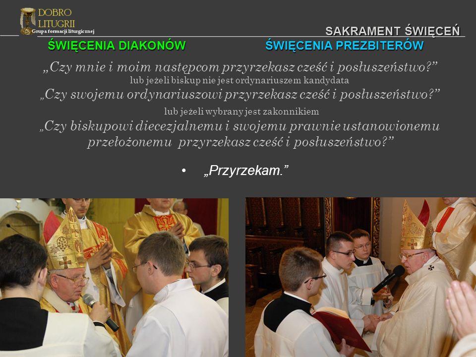 ŚWIĘCENIA DIAKONÓW ŚWIĘCENIA PREZBITERÓW SAKRAMENT ŚWIĘCEŃ Czy mnie i moim następcom przyrzekasz cześć i posłuszeństwo? lub jeżeli biskup nie jest ord