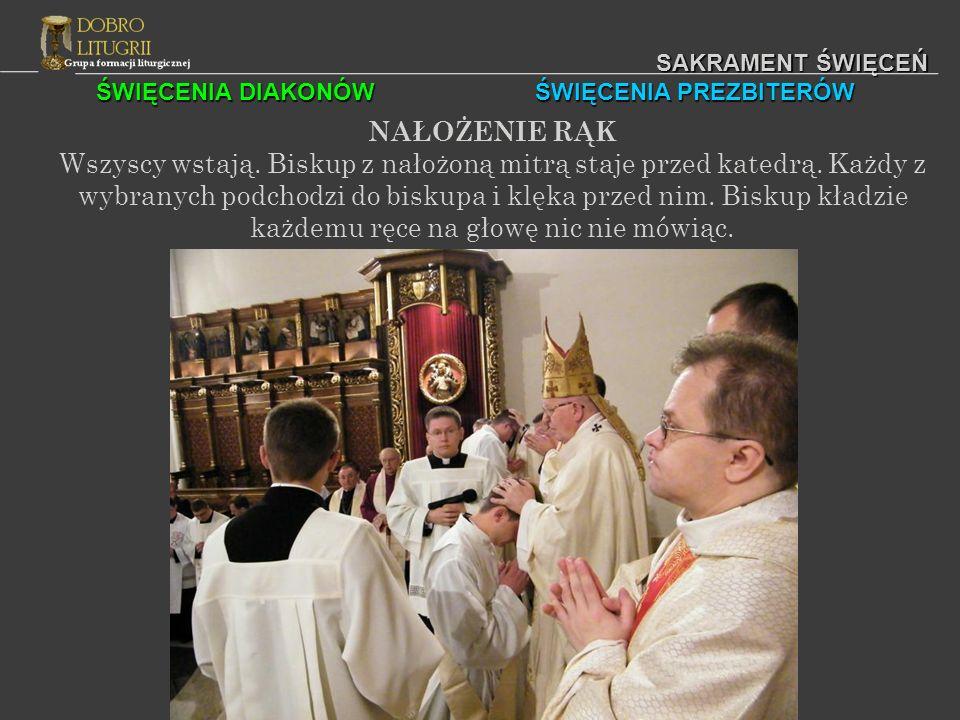 ŚWIĘCENIA DIAKONÓW ŚWIĘCENIA PREZBITERÓW SAKRAMENT ŚWIĘCEŃ NAŁOŻENIE RĄK Wszyscy wstają. Biskup z nałożoną mitrą staje przed katedrą. Każdy z wybranyc