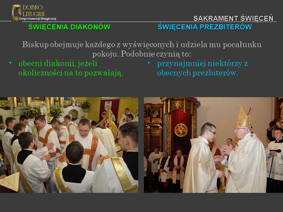 ŚWIĘCENIA DIAKONÓW ŚWIĘCENIA PREZBITERÓW SAKRAMENT ŚWIĘCEŃ Biskup obejmuje każdego z wyświęconych i udziela mu pocałunku pokoju. Podobnie czynią to: o