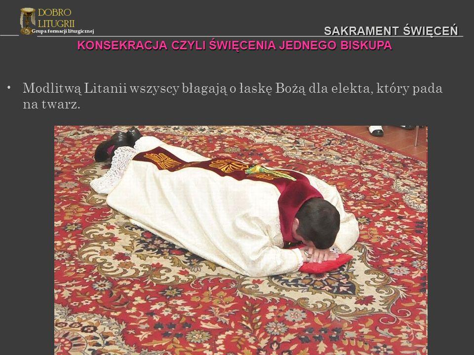 SAKRAMENT ŚWIĘCEŃ KONSEKRACJA CZYLI ŚWIĘCENIA JEDNEGO BISKUPA Modlitwą Litanii wszyscy błagają o łaskę Bożą dla elekta, który pada na twarz.