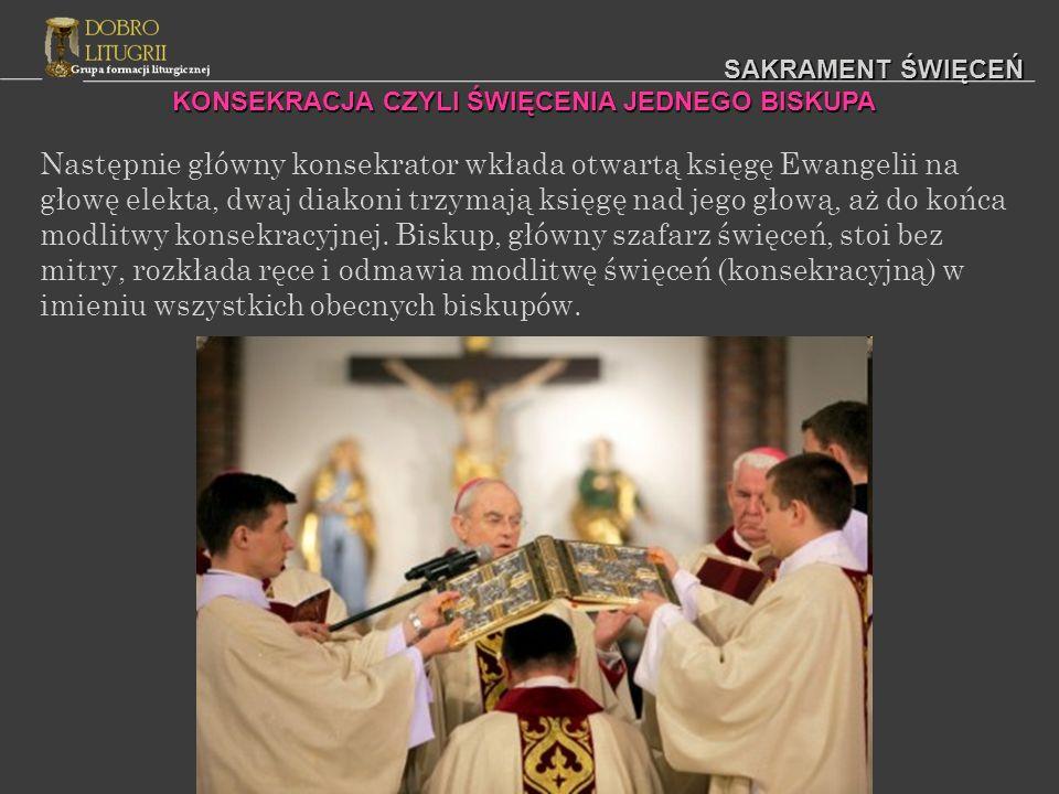 SAKRAMENT ŚWIĘCEŃ Następnie główny konsekrator wkłada otwartą księgę Ewangelii na głowę elekta, dwaj diakoni trzymają księgę nad jego głową, aż do koń