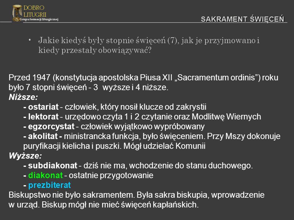 Jakie kiedyś były stopnie święceń (7), jak je przyjmowano i kiedy przestały obowiązywać? SAKRAMENT ŚWIĘCEŃ Przed 1947 (konstytucja apostolska Piusa XI