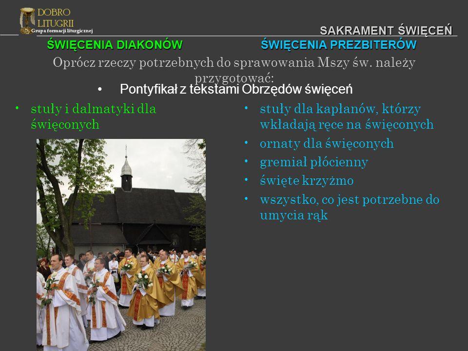 ŚWIĘCENIA DIAKONÓW ŚWIĘCENIA PREZBITERÓW SAKRAMENT ŚWIĘCEŃ Oprócz rzeczy potrzebnych do sprawowania Mszy św. należy przygotować: stuły i dalmatyki dla