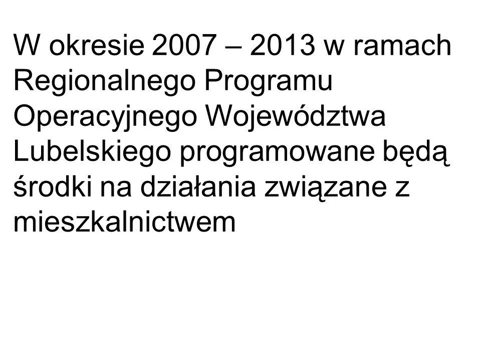 W okresie 2007 – 2013 w ramach Regionalnego Programu Operacyjnego Województwa Lubelskiego programowane będą środki na działania związane z mieszkalnic