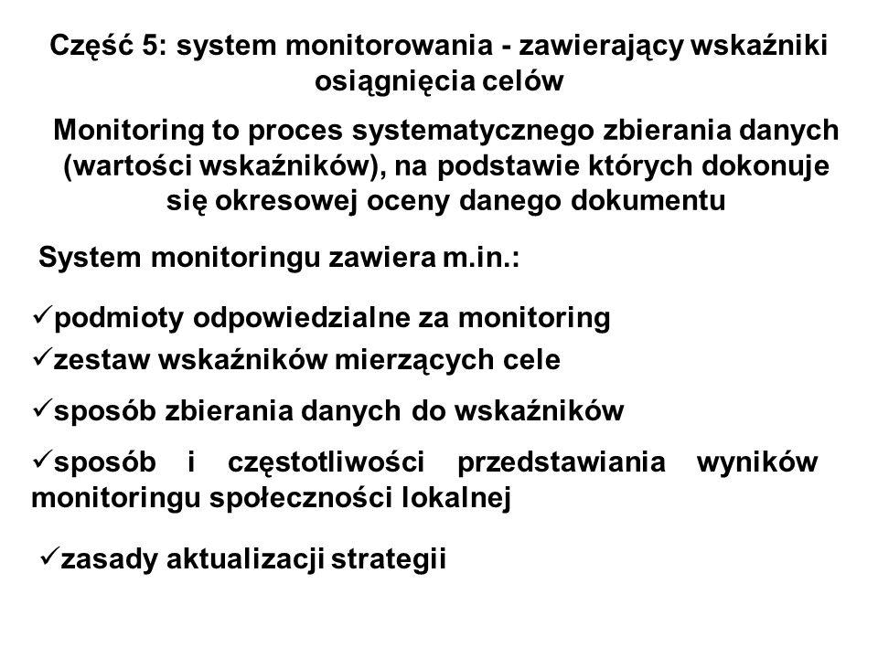 Część 5: system monitorowania - zawierający wskaźniki osiągnięcia celów Monitoring to proces systematycznego zbierania danych (wartości wskaźników), n