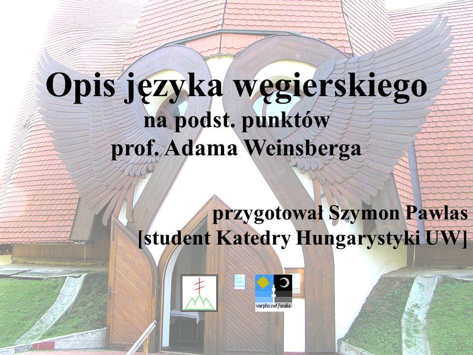 1 Opis języka węgierskiego na podst. punktów prof. Adama Weinsberga przygotował Szymon Pawlas [student Katedry Hungarystyki UW]
