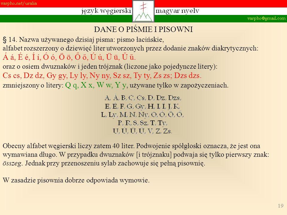 19 DANE O PIŚMIE I PISOWNI § 14. Nazwa używanego dzisiaj pisma: pismo łacińskie, alfabet rozszerzony o dziewięć liter utworzonych przez dodanie znaków