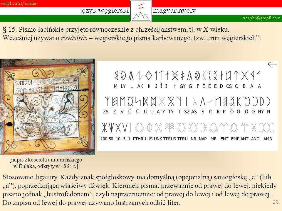 20 § 15. Pismo łacińskie przyjęto równocześnie z chrześcijaństwem, tj. w X wieku. Wcześniej używano rovásírás – węgierskiego pisma karbowanego, tzw. r