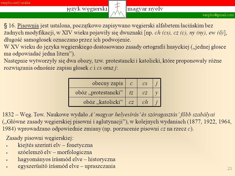 21 § 16. Pisownia jest ustalona, początkowo zapisywano węgierski alfabetem łacińskim bez żadnych modyfikacji, w XIV wieku pojawiły się dwuznaki [np. c