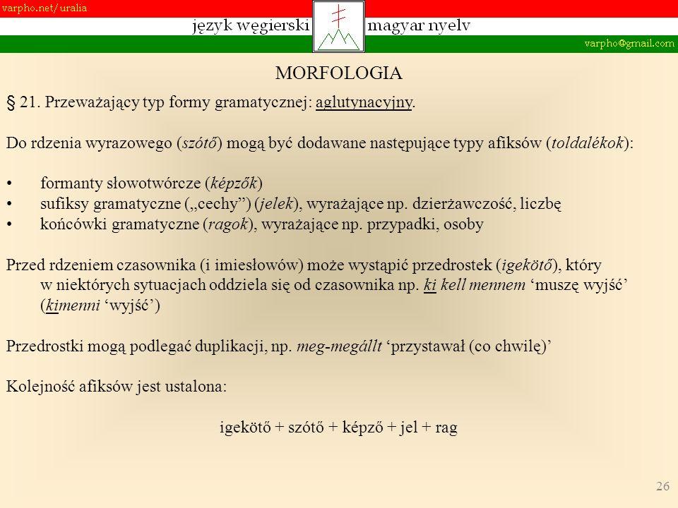 26 MORFOLOGIA § 21. Przeważający typ formy gramatycznej: aglutynacyjny. Do rdzenia wyrazowego (szótő) mogą być dodawane następujące typy afiksów (told