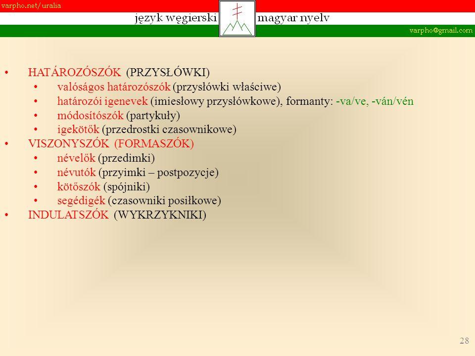 28 HATÁROZÓSZÓK (PRZYSŁÓWKI) valóságos határozószók (przysłówki właściwe) határozói igenevek (imiesłowy przysłówkowe), formanty: -va/ve, -ván/vén módosítószók (partykuły) igekötők (przedrostki czasownikowe) VISZONYSZÓK (FORMASZÓK) névelők (przedimki) névutók (przyimki – postpozycje) kötőszók (spójniki) segédigék (czasowniki posiłkowe) INDULATSZÓK (WYKRZYKNIKI)